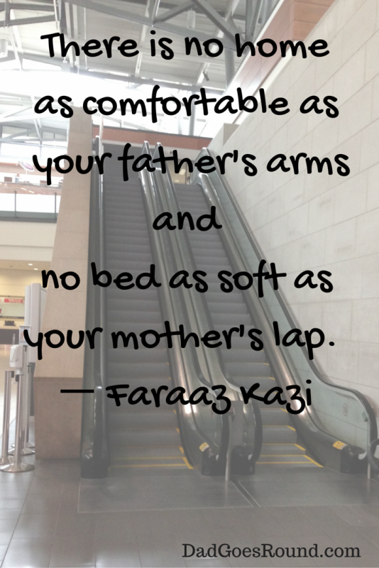 "Image of an escalator with the text ""There is no home as comfortable as your father's arms and no bed as soft as your mother's lap."""